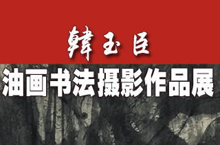 韩玉臣油画、书法、摄影作品展